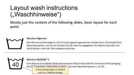 "Layout wash instructions (""Waschhinweise"") Mostly just the content of the following slides, basic layout for each point: Waschen allgemein Das Wannensymbol."