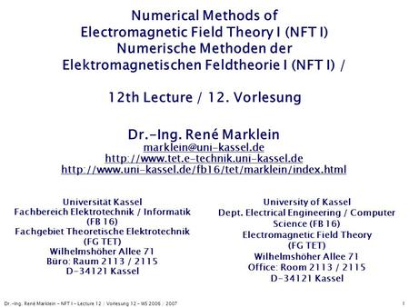 Dr.-Ing. René Marklein - NFT I - Lecture 12 / Vorlesung 12 - WS 2006 / 2007 1 Numerical Methods of Electromagnetic Field Theory I (NFT I) Numerische Methoden.