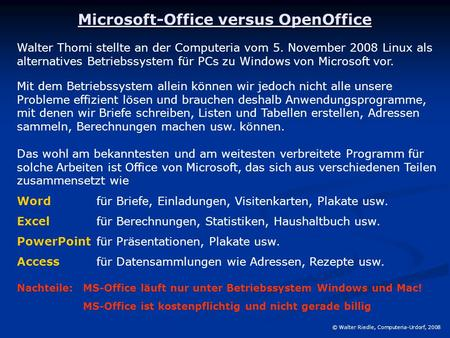Microsoft-Office versus OpenOffice © Walter Riedle, Computeria-Urdorf, 2008 Walter Thomi stellte an der Computeria vom 5. November 2008 Linux als alternatives.