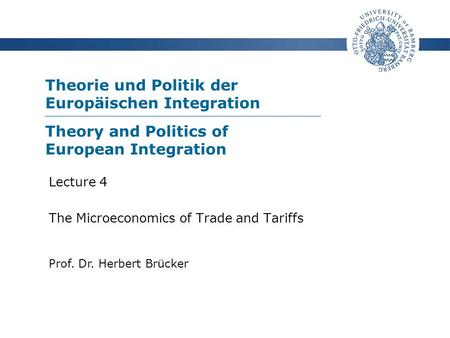 Theorie und Politik der Europäischen Integration Prof. Dr. Herbert Brücker Lecture 4 The Microeconomics of Trade and Tariffs Theory and Politics of European.