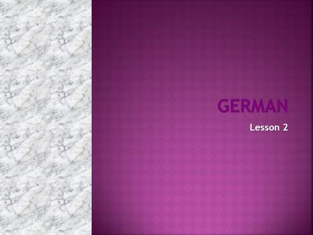 Lesson 2. There are 4 cases in German, you're gonna love them ;)  Nominativ  Akkusativ  Dativ  Genitiv.