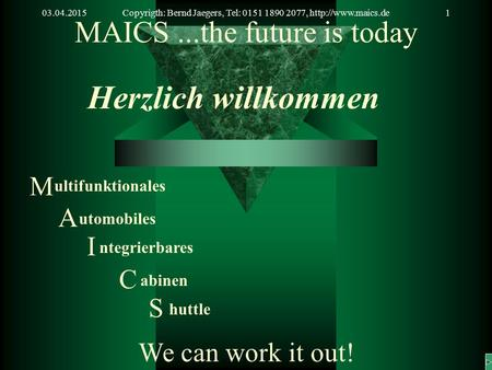 03.04.2015Copyrigth: Bernd Jaegers, Tel: 0151 1890 2077,  MAICS...the future is today Herzlich willkommen We can work it out! M ultifunktionales.