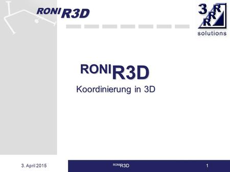 RONI R3D 3. April 2015 RONI R3D1 Koordinierung in 3D.
