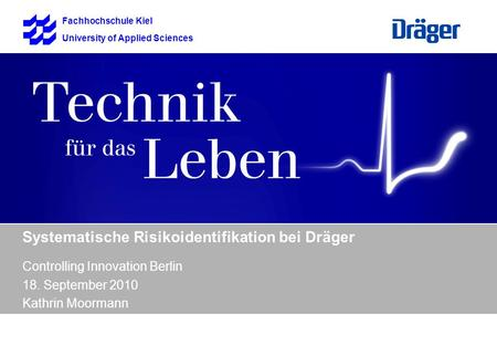 Fachhochschule Kiel University of Applied Sciences Systematische Risikoidentifikation bei Dräger Controlling Innovation Berlin 18. September 2010 Kathrin.