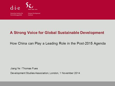A Strong Voice for Global Sustainable Development How China can Play a Leading Role in the Post-2015 Agenda Jiang Ye / Thomas Fues Development Studies.