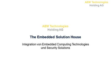 AEM Technologies Holding AG The Embedded Solution House Integration von Embedded Computing Technologies und Security Solutions AEM Technologies Holding.