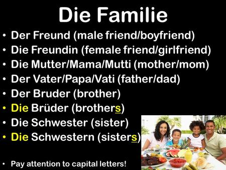 Die Familie Der Freund (male friend/boyfriend) Die Freundin (female friend/girlfriend) Die Mutter/Mama/Mutti (mother/mom) Der Vater/Papa/Vati (father/dad)