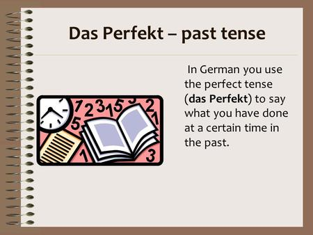 Das Perfekt – past tense In German you use the perfect tense (das Perfekt) to say what you have done at a certain time in the past.