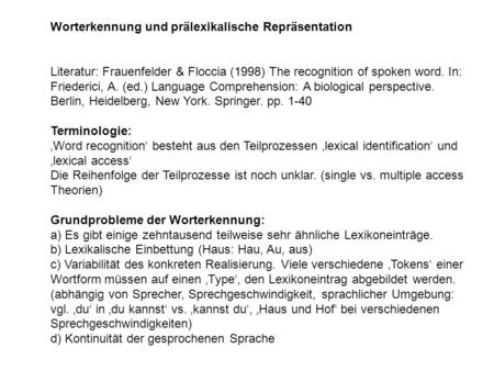 Worterkennung und prälexikalische Repräsentation Literatur: Frauenfelder & Floccia (1998) The recognition of spoken word. In: Friederici, A. (ed.) Language.