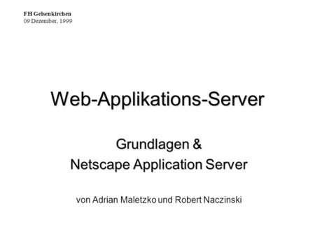 Web-Applikations-Server Grundlagen & Netscape Application Server von Adrian Maletzko und Robert Naczinski FH Gelsenkirchen 09 Dezember, 1999.