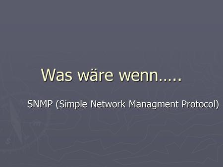Was wäre wenn….. SNMP (Simple Network Managment Protocol)