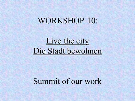 Live the city Die Stadt bewohnen WORKSHOP 10: Live the city Die Stadt bewohnen Summit of our work.