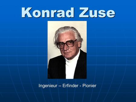Konrad Zuse Ingenieur – Erfinder - Pionier. 1910-1995 Die Person: Geboren am 22. Juni 1910 in Berlin.