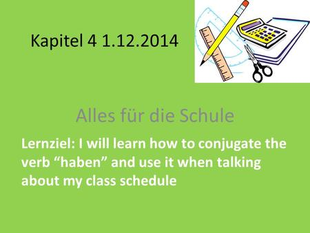 "Kapitel 4 1.12.2014 Alles für die Schule Lernziel: I will learn how to conjugate the verb ""haben"" and use it when talking about my class schedule."