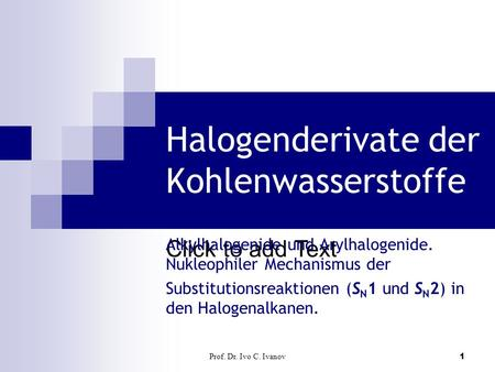 Click to add Text Prof. Dr. Ivo C. Ivanov1 Halogenderivate der Kohlenwasserstoffe Alkylhalogenide und Arylhalogenide. Nukleophiler Mechanismus der Substitutionsreaktionen.