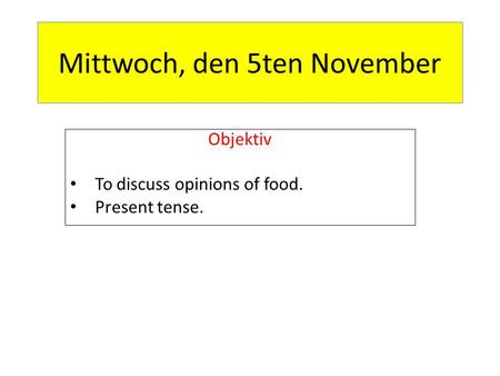 Mittwoch, den 5ten November Objektiv To discuss opinions of food. Present tense.