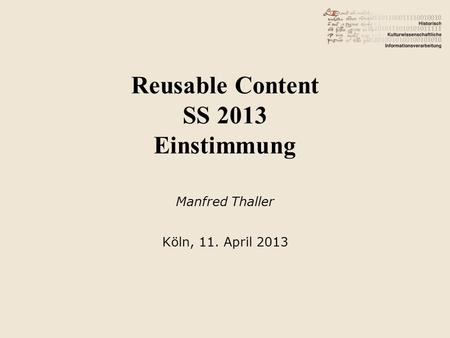 Reusable Content SS 2013 Einstimmung Manfred Thaller Köln, 11. April 2013.