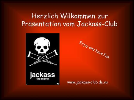 Herzlich Wilkommen zur Präsentation vom Jackass-Club www.jackass-club.de.vu Enjoy and have Fun.