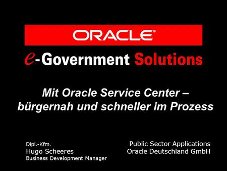 Mit Oracle Service Center – bürgernah und schneller im Prozess Dipl.-Kfm. Public Sector Applications Hugo Scheeres Oracle Deutschland GmbH Business Development.