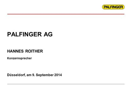 PALFINGER AG Düsseldorf, am 9. September 2014 HANNES ROITHER Konzernsprecher.
