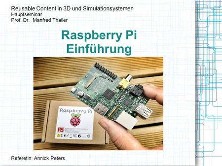 Raspberry Pi Einführung Reusable Content in 3D und Simulationsystemen Hauptseminar Prof. Dr. Manfred Thaller Referetin: Annick Peters.