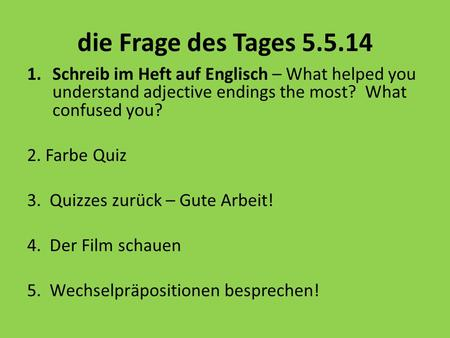 Die Frage des Tages 5.5.14 1.Schreib im Heft auf Englisch – What helped you understand adjective endings the most? What confused you? 2. Farbe Quiz 3.
