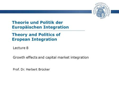 Theorie und Politik der Europäischen Integration Prof. Dr. Herbert Brücker Lecture 8 Growth effects and capital market integration Theory and Politics.