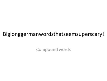 Biglonggermanwordsthatseemsuperscary! Compound words.