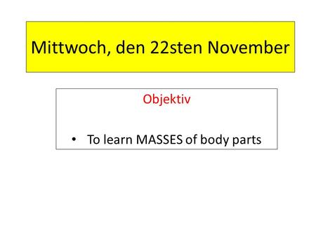 Mittwoch, den 22sten November Objektiv To learn MASSES of body parts.