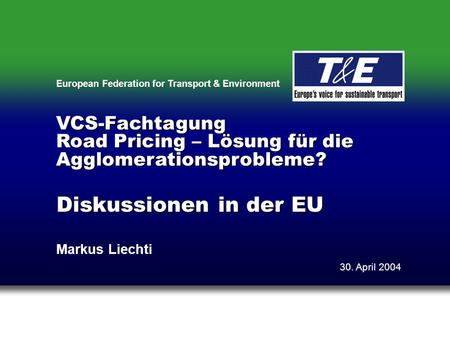 European Federation for Transport & Environment Diskussionen in der EU Markus Liechti 30. April 2004 VCS-Fachtagung Road Pricing – Lösung für die Agglomerationsprobleme?