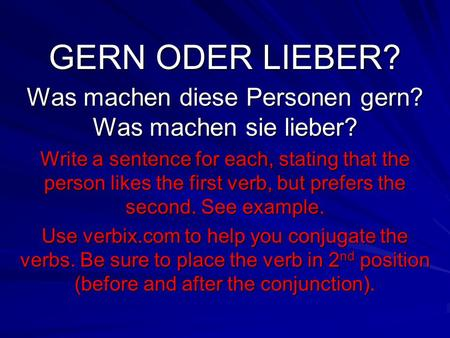 GERN ODER LIEBER? Was machen diese Personen gern? Was machen sie lieber? Write a sentence for each, stating that the person likes the first verb, but prefers.
