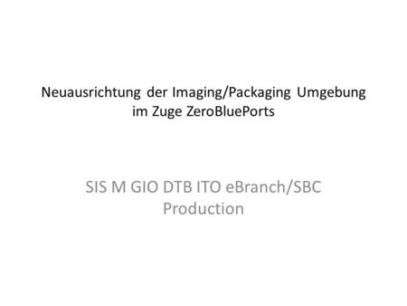 Neuausrichtung der Imaging/Packaging Umgebung im Zuge ZeroBluePorts SIS M GIO DTB ITO eBranch/SBC Production.