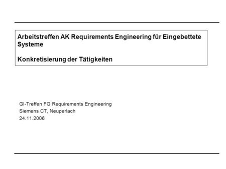 GI-Treffen FG Requirements Engineering Siemens CT, Neuperlach 24.11.2006 Arbeitstreffen AK Requirements Engineering für Eingebettete Systeme Konkretisierung.