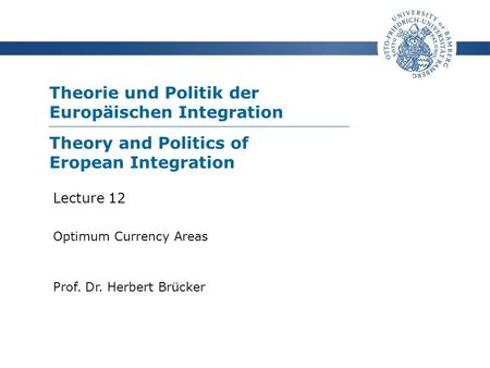 Theorie und Politik der Europäischen Integration Prof. Dr. Herbert Brücker Lecture 12 Optimum Currency Areas Theory and Politics of Eropean Integration.