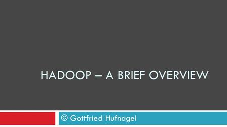 HADOOP – A BRIEF OVERVIEW © Gottfried Hufnagel. Definition Big Data Any amount of data that's too big to be handled by one computer Jon Rauser, Data Scientist.