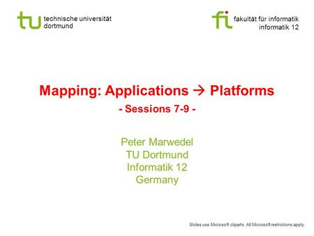 Fakultät für informatik informatik 12 technische universität dortmund Mapping: Applications  Platforms - Sessions 7-9 - Peter Marwedel TU Dortmund Informatik.