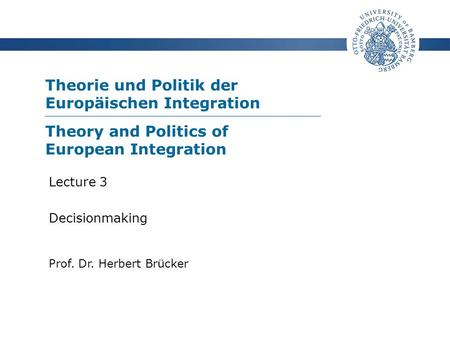 Theorie und Politik der Europäischen Integration Prof. Dr. Herbert Brücker Lecture 3 Decisionmaking Theory and Politics of European Integration.