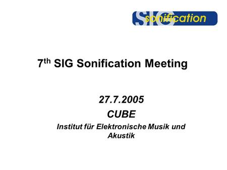 7 th SIG Sonification Meeting 27.7.2005 CUBE Institut für Elektronische Musik und Akustik.