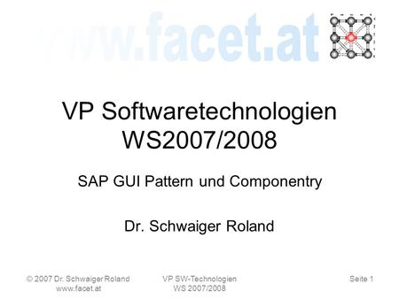 Seite 1 © 2007 Dr. Schwaiger Roland www.facet.at VP SW-Technologien WS 2007/2008 VP Softwaretechnologien WS2007/2008 SAP GUI Pattern und Componentry Dr.