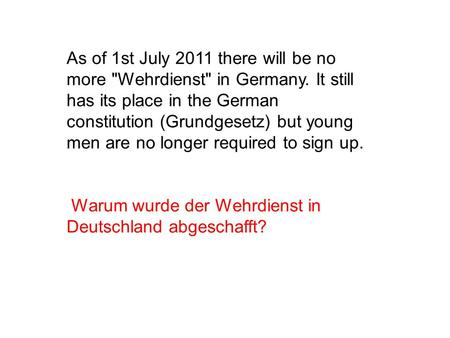 As of 1st July 2011 there will be no more Wehrdienst in Germany. It still has its place in the German constitution (Grundgesetz) but young men are no.