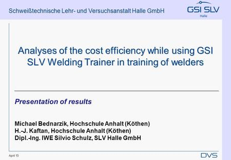 Schweißtechnische Lehr- und Versuchsanstalt Halle GmbH April 15 Analyses of the cost efficiency while using GSI SLV Welding Trainer in training of welders.