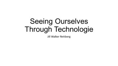 Seeing Ourselves Through Technologie Jill Walker Rettberg.