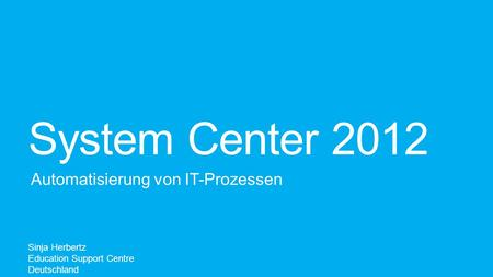 System Center 2012 Automatisierung von IT-Prozessen Sinja Herbertz Education Support Centre Deutschland.