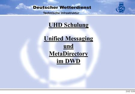 DWD 12/99 Technische Infrastruktur UHD Schulung Unified Messaging und MetaDirectory im DWD.