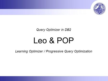 Query Optimizer in DB2 Leo & POP Learning Optimizer / Progressive Query Optimization.