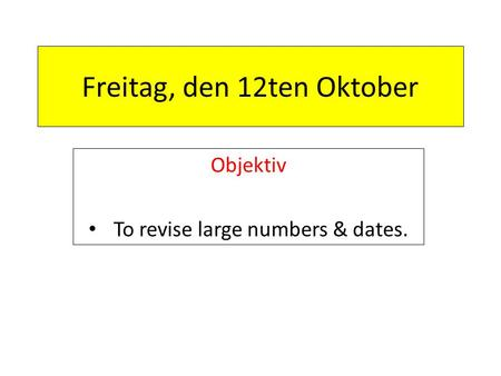 Freitag, den 12ten Oktober Objektiv To revise large numbers & dates.