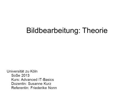 Bildbearbeitung: Theorie Universität zu Köln SoSe 2013 Kurs: Advanced IT-Basics Dozentin: Susanne Kurz Referentin: Friederike Nonn.