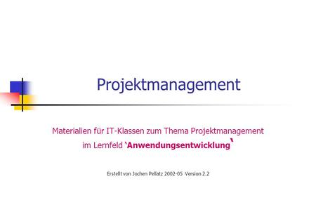 Projektmanagement Materialien für IT-Klassen zum Thema Projektmanagement im Lernfeld 'Anwendungsentwicklung ' Erstellt von Jochen Pellatz 2002-05 Version.