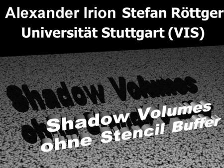 Stefan Röttger Universität Stuttgart (VIS). Überblick 1. Motivation 2. Shadow Volumes [Crow77] 3. Verfahren ohne Stencil Buffer 4. Demonstrationsfilm.