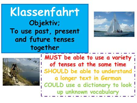 Klassenfahrt Objektiv; To use past, present and future tenses together MUST be able to use a variety of tenses at the same time SHOULD be able to understand.